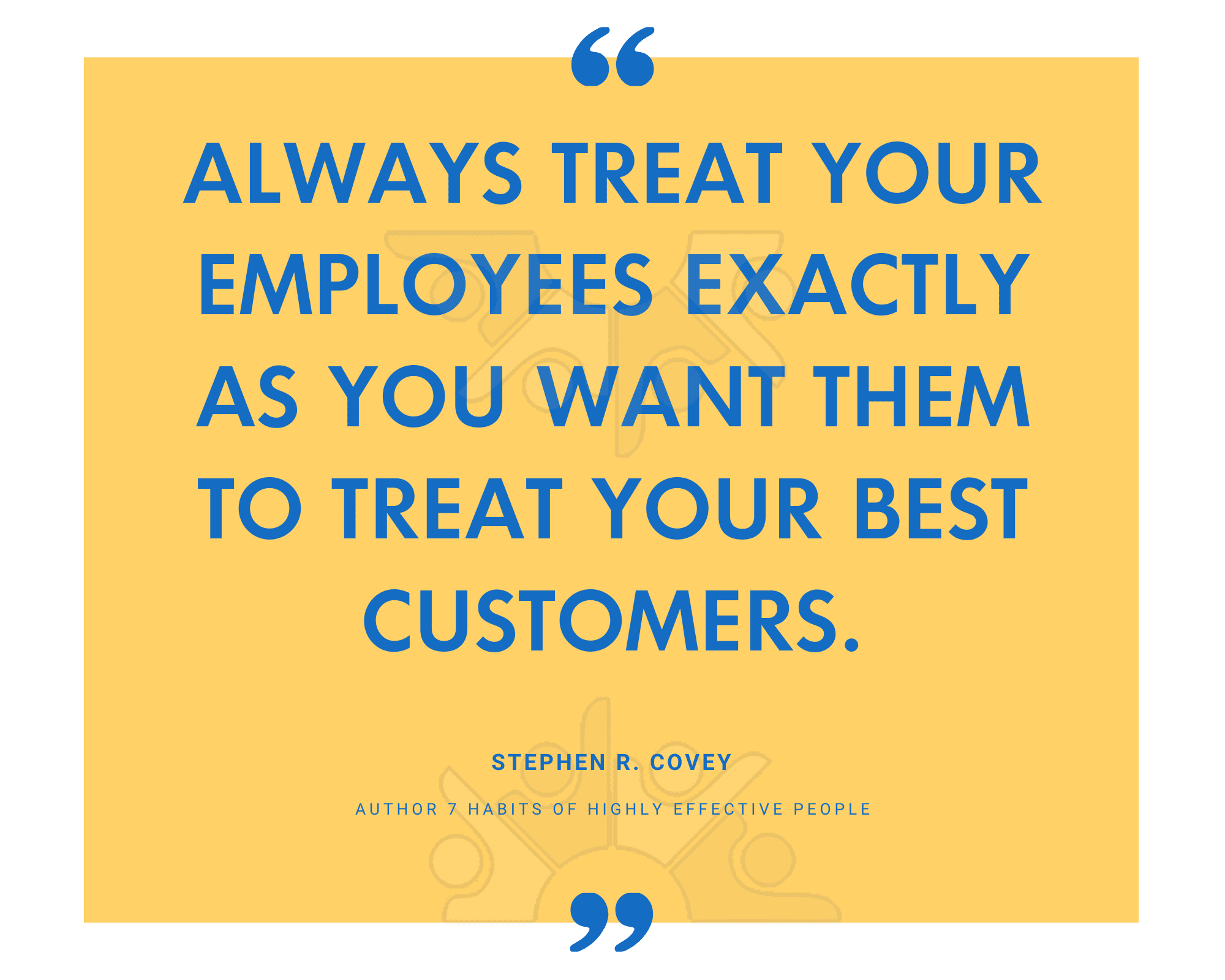 Always treat your employees exactly as you want them to treat your best customers.-1