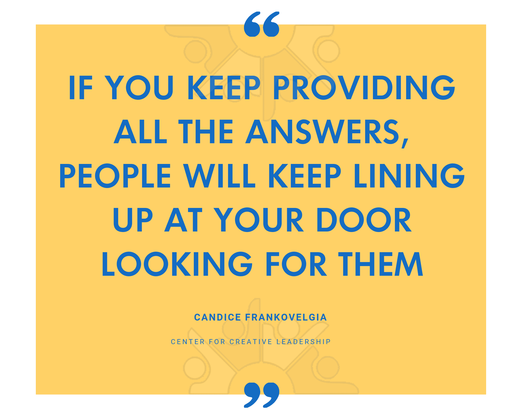 If you keep providing all the answers, people will keep lining up at your door looking for them.