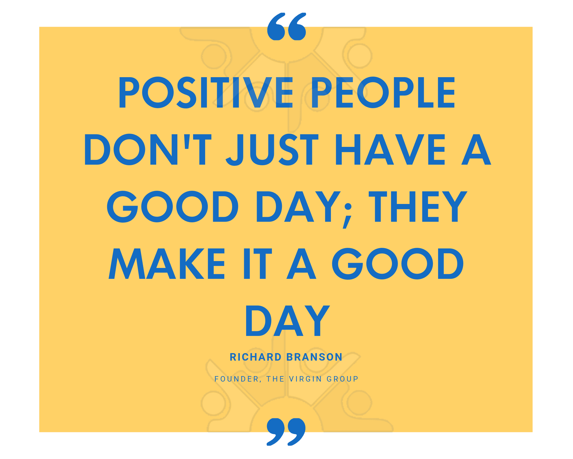 Positive people dont just have a good day; they make it a good day