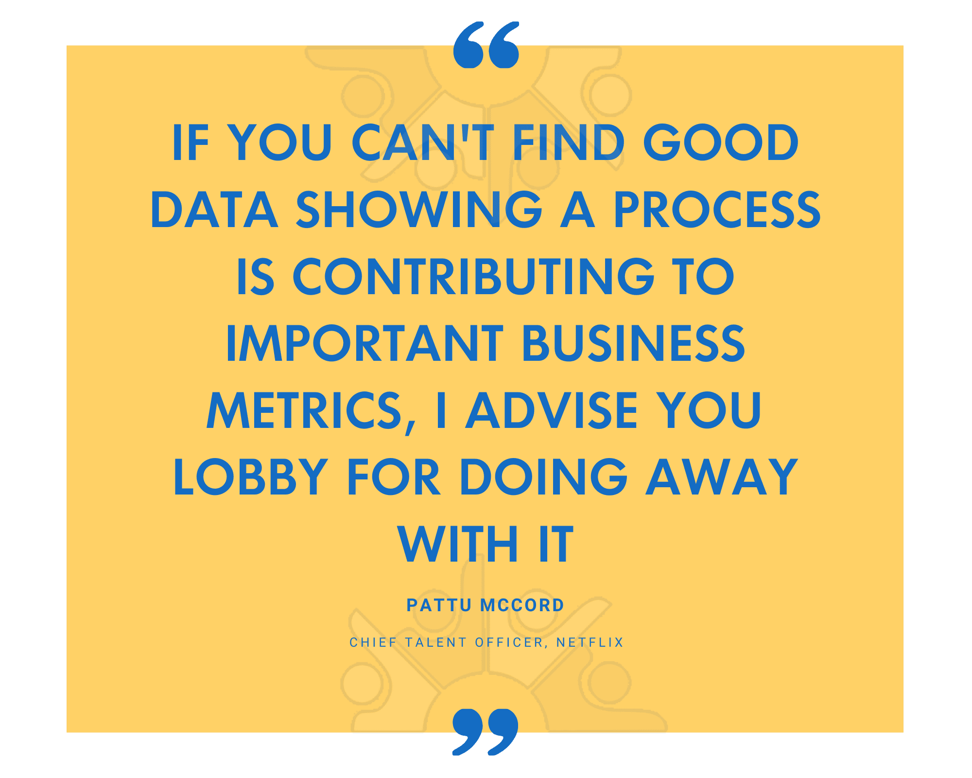 QUOTE if you cant find good data showing a process is contributing to important business metrics