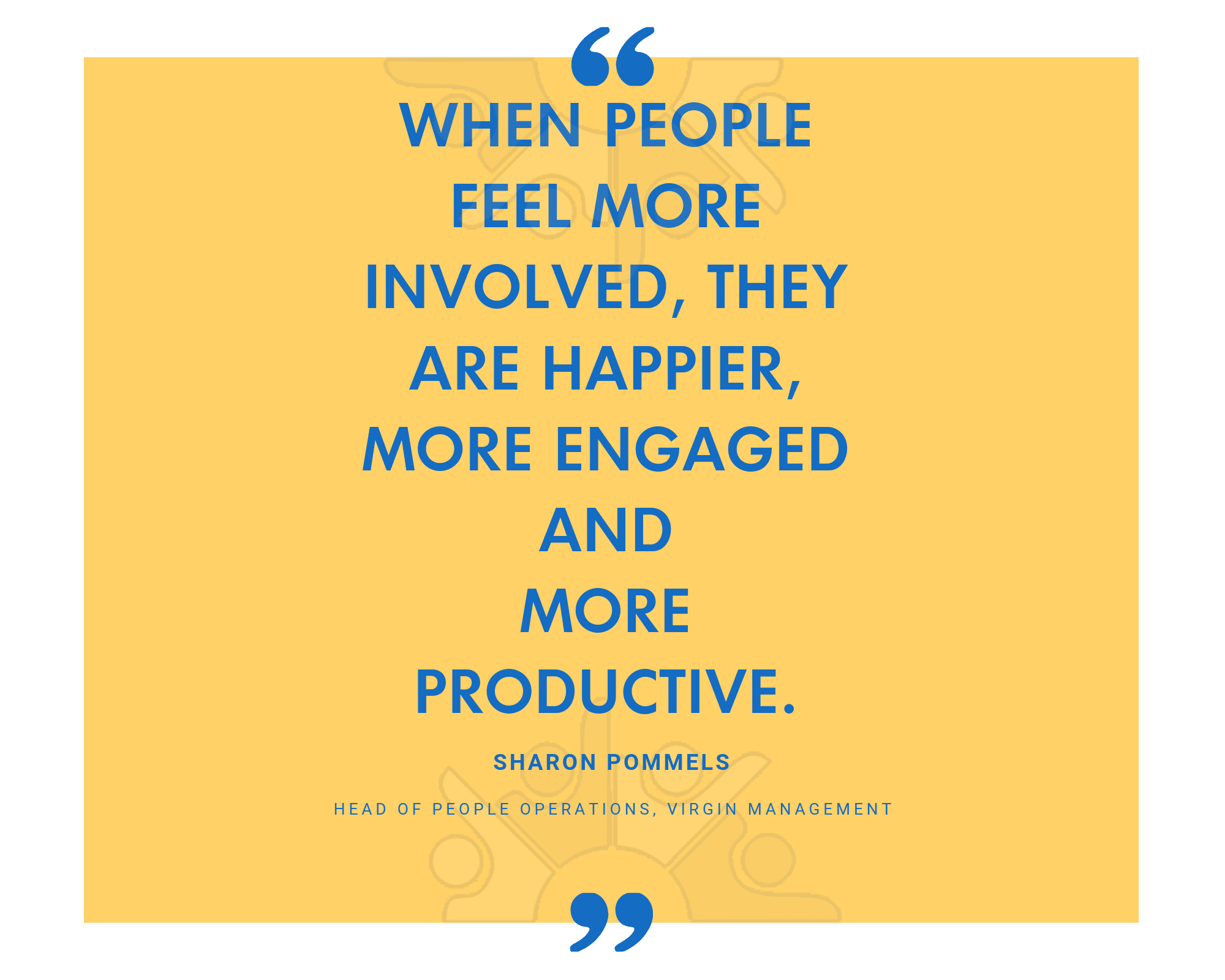 When people feel more involved, they are happier, more engaged and more productive